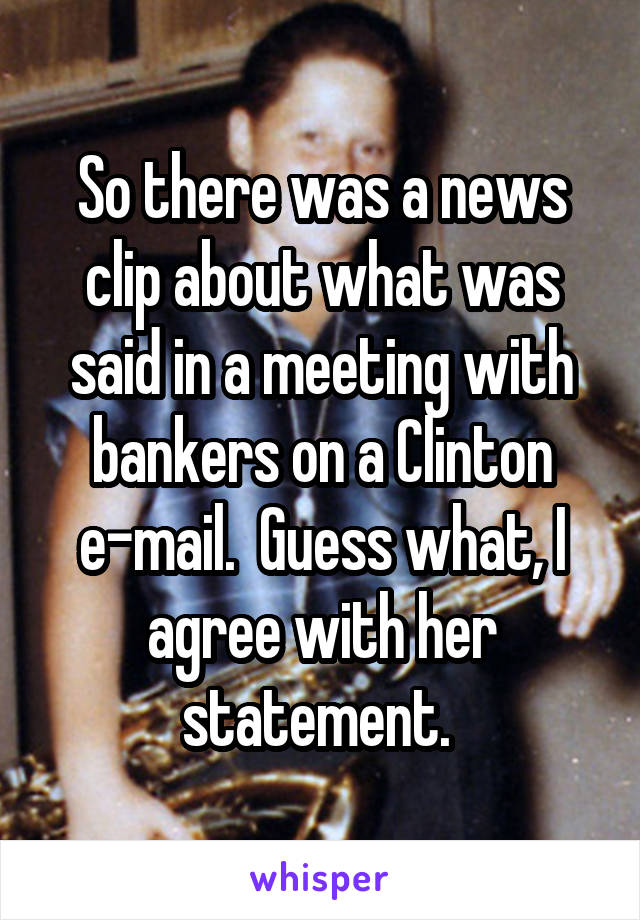 So there was a news clip about what was said in a meeting with bankers on a Clinton e-mail.  Guess what, I agree with her statement.