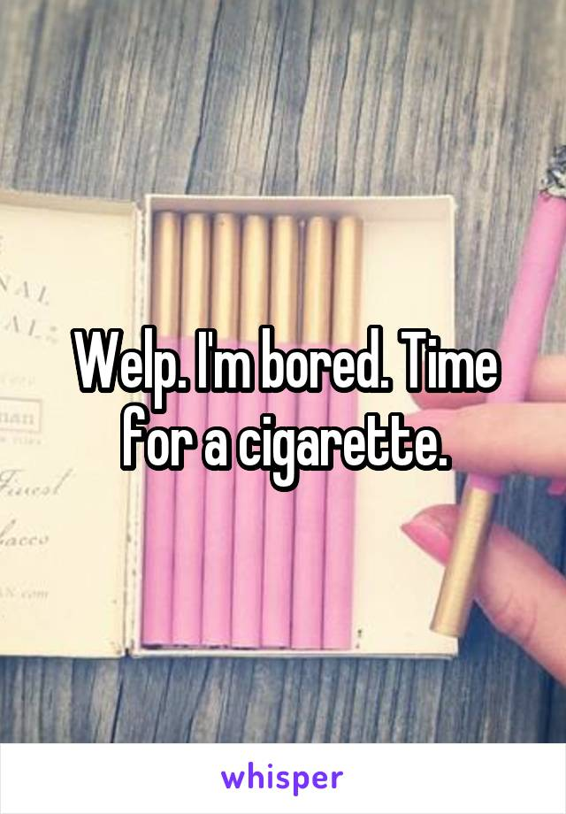 Welp. I'm bored. Time for a cigarette.