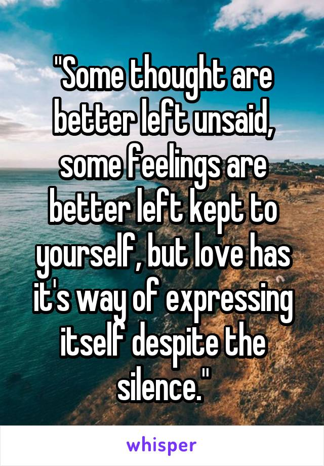 """""""Some thought are better left unsaid, some feelings are better left kept to yourself, but love has it's way of expressing itself despite the silence."""""""