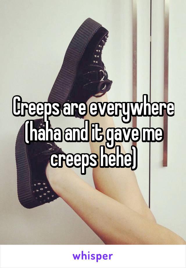 Creeps are everywhere (haha and it gave me creeps hehe)