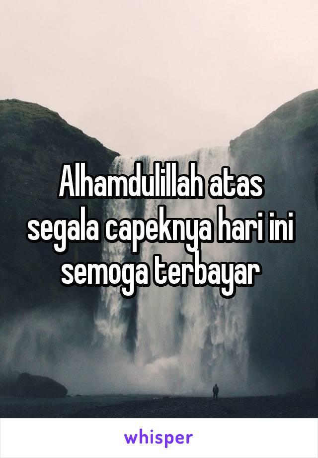 Alhamdulillah atas segala capeknya hari ini semoga terbayar