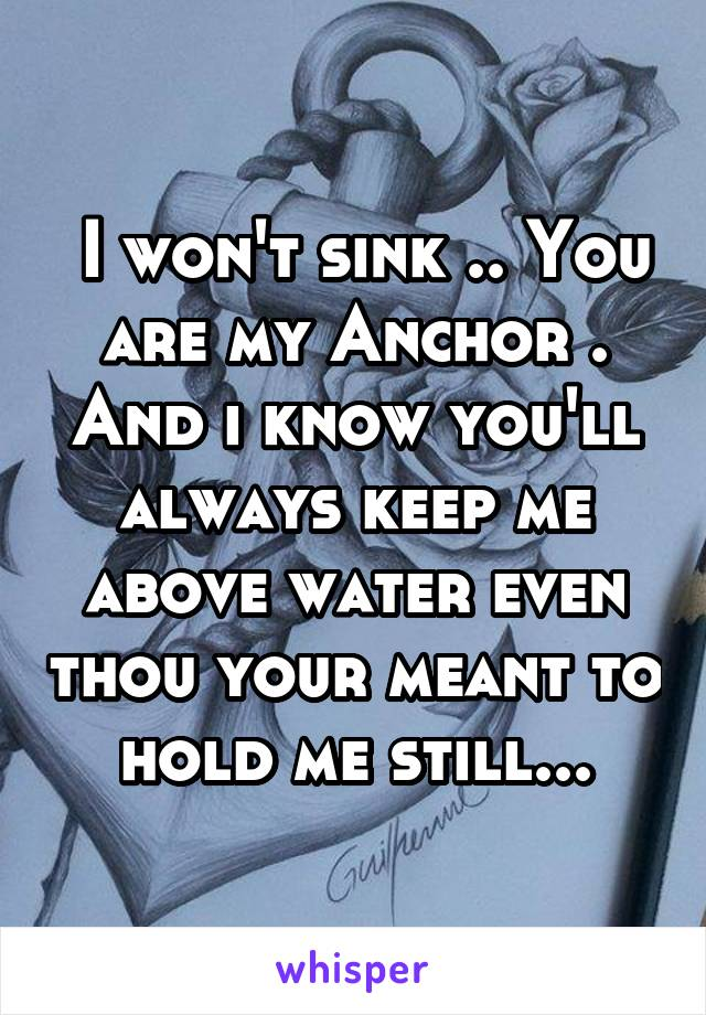 I won't sink .. You are my Anchor . And i know you'll always keep me above water even thou your meant to hold me still...