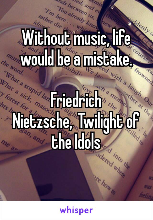 Without music, life would be a mistake.  Friedrich Nietzsche,Twilight of the Idols