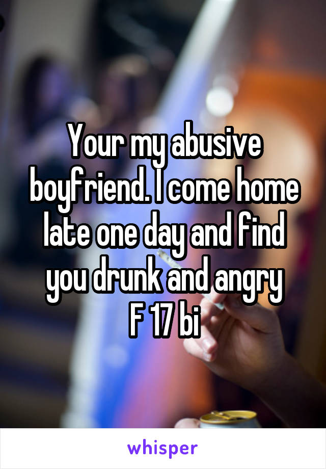 Your my abusive boyfriend. I come home late one day and find you drunk and angry F 17 bi