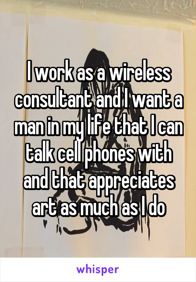 I work as a wireless consultant and I want a man in my life that I can talk cell phones with and that appreciates art as much as I do
