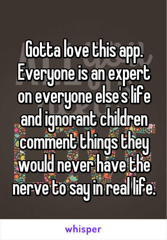 Gotta love this app. Everyone is an expert on everyone else's life and ignorant children comment things they would never have the nerve to say in real life.