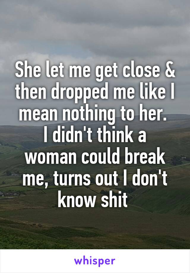 She let me get close & then dropped me like I mean nothing to her.  I didn't think a woman could break me, turns out I don't know shit