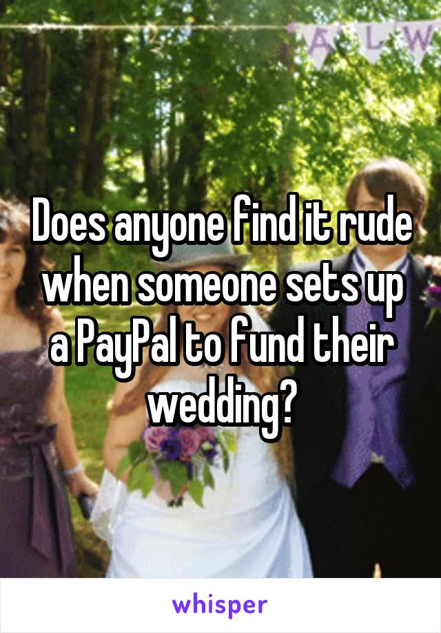 Does anyone find it rude when someone sets up a PayPal to fund their wedding?