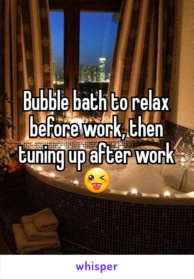 Bubble bath to relax before work, then tuning up after work 😜
