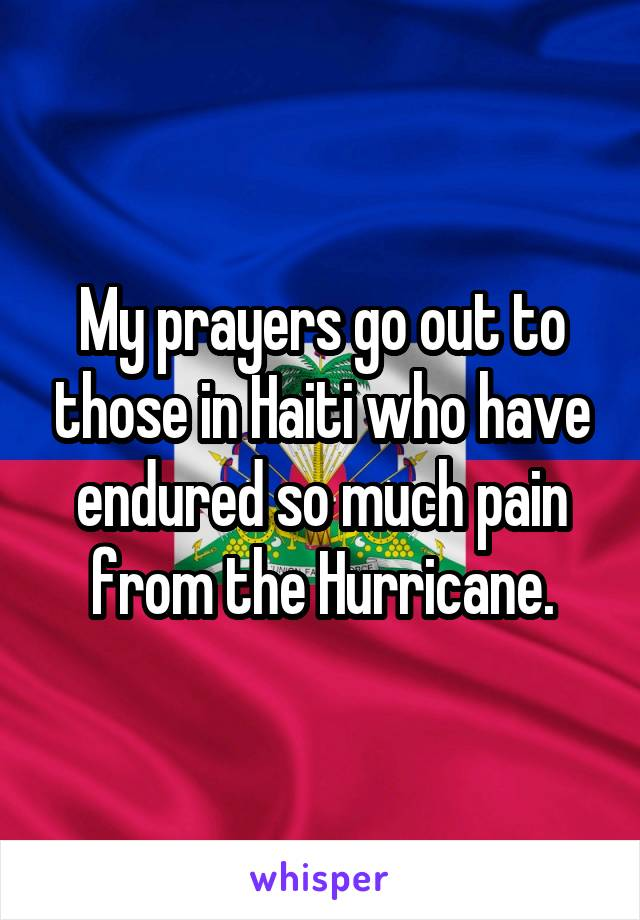 My prayers go out to those in Haiti who have endured so much pain from the Hurricane.