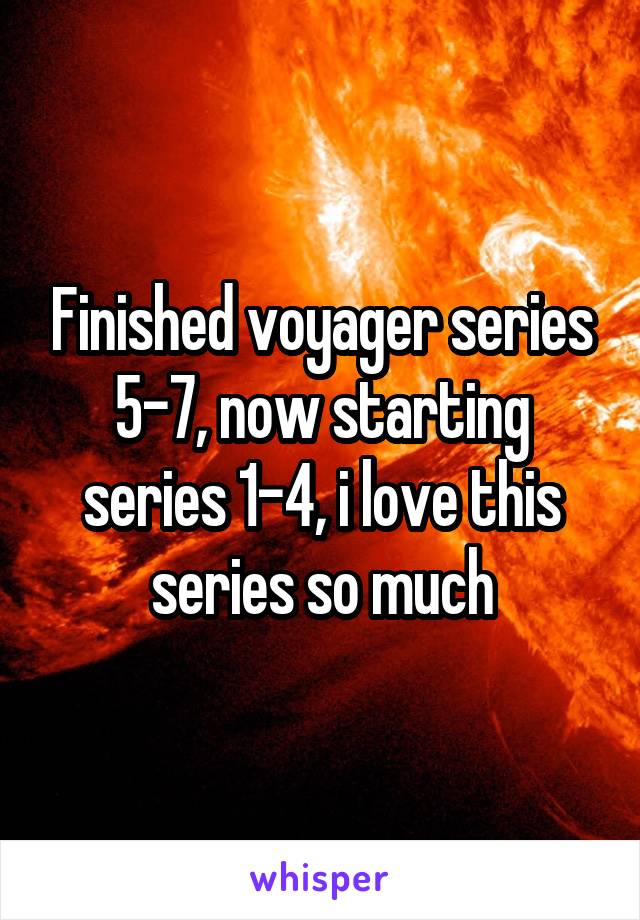 Finished voyager series 5-7, now starting series 1-4, i love this series so much