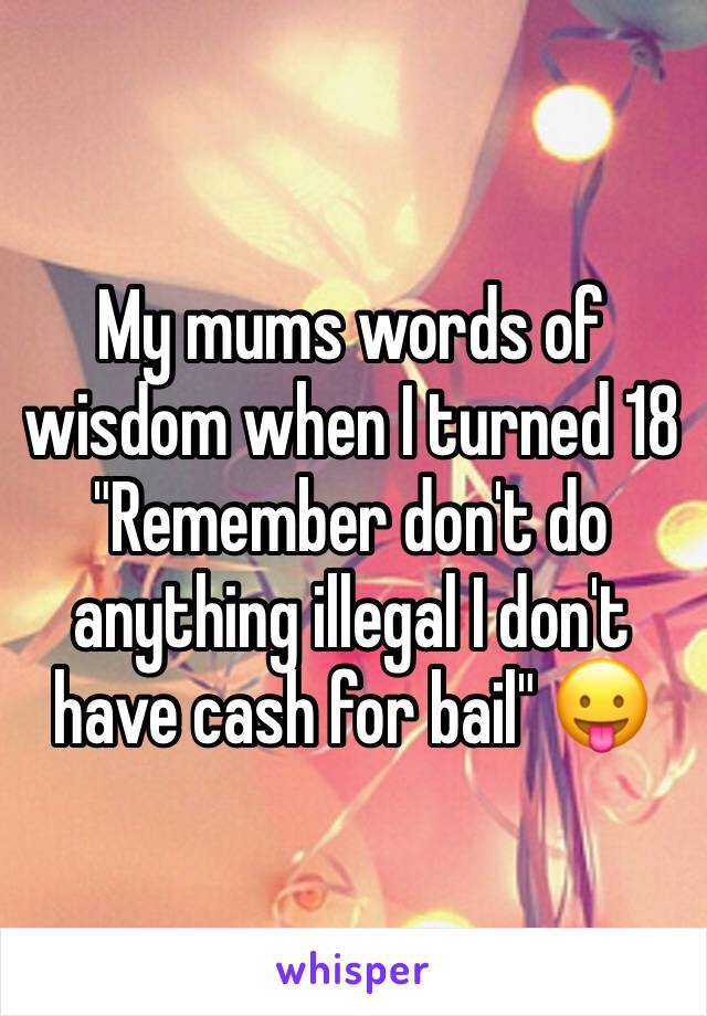"""My mums words of wisdom when I turned 18 """"Remember don't do anything illegal I don't have cash for bail"""" 😛"""