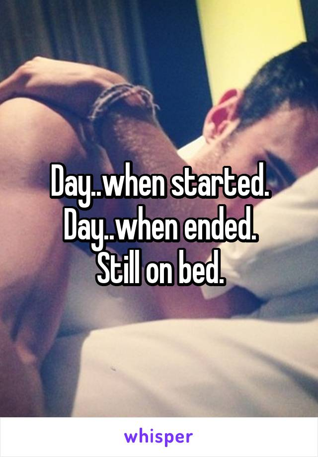 Day..when started. Day..when ended. Still on bed.