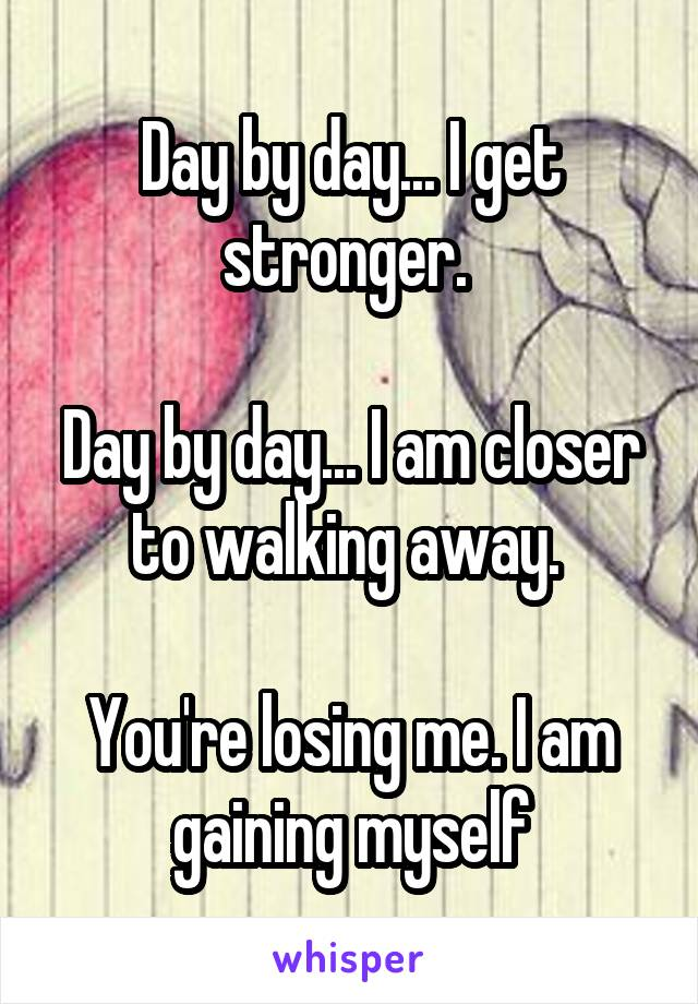 Day by day... I get stronger.   Day by day... I am closer to walking away.   You're losing me. I am gaining myself