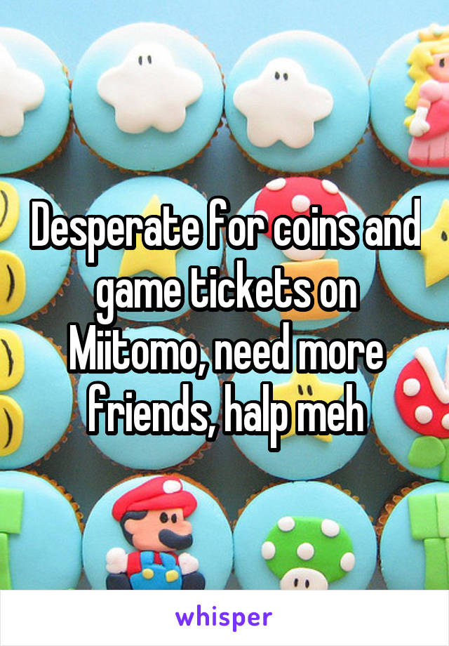 Desperate for coins and game tickets on Miitomo, need more friends, halp meh