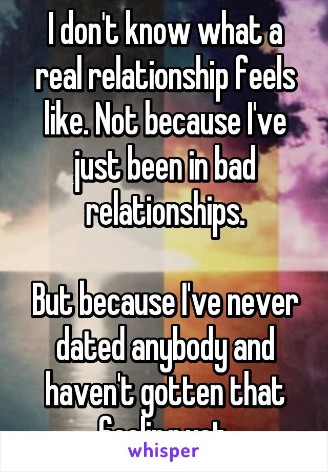 I don't know what a real relationship feels like. Not because I've just been in bad relationships.  But because I've never dated anybody and haven't gotten that feeling yet.