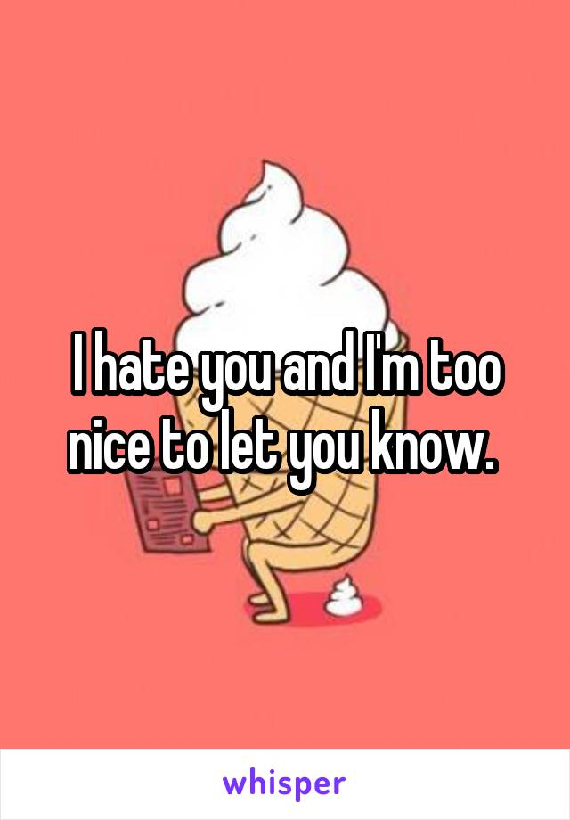 I hate you and I'm too nice to let you know.