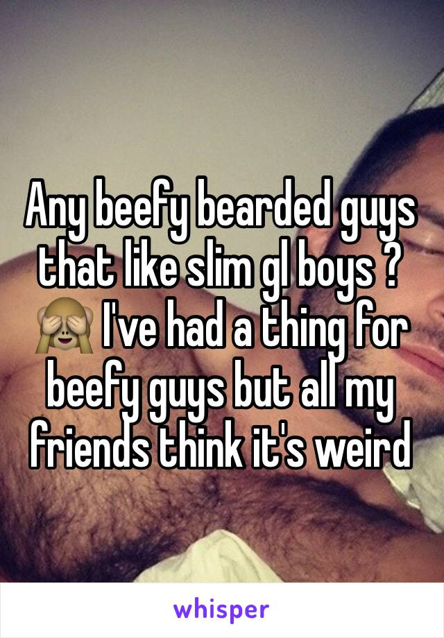 Any beefy bearded guys that like slim gl boys ? 🙈 I've had a thing for beefy guys but all my friends think it's weird