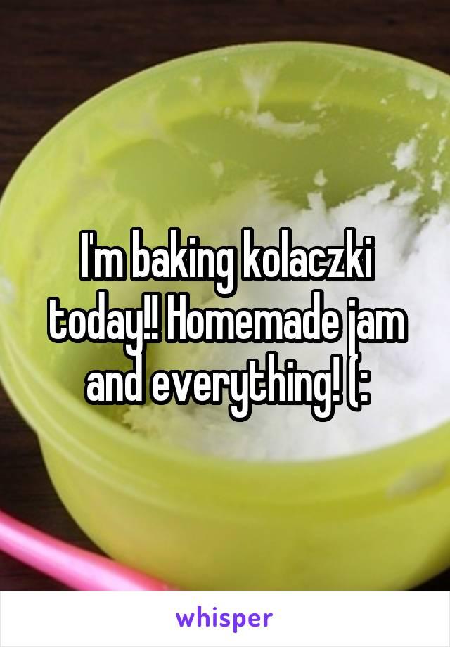 I'm baking kolaczki today!! Homemade jam and everything! (: