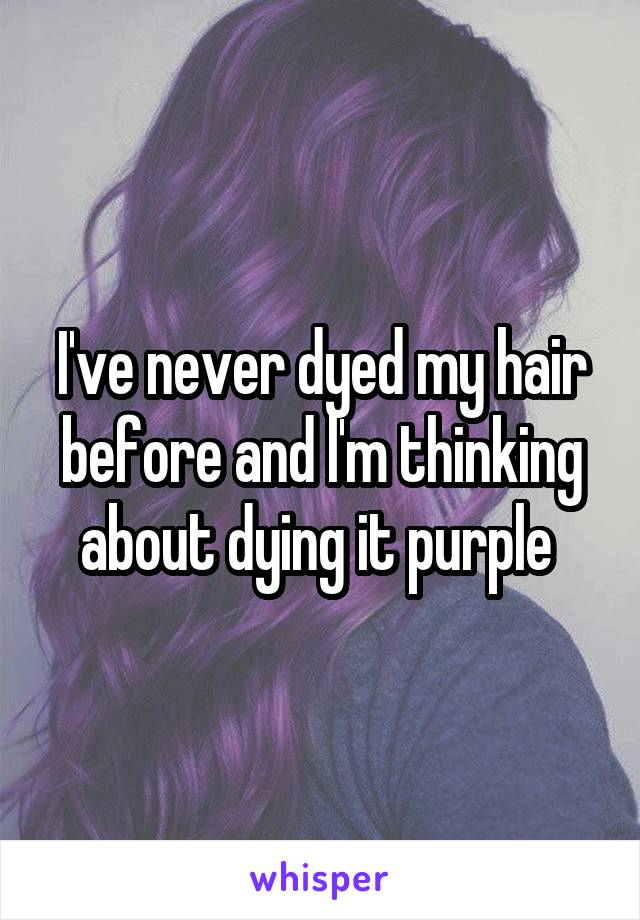 I've never dyed my hair before and l'm thinking about dying it purple