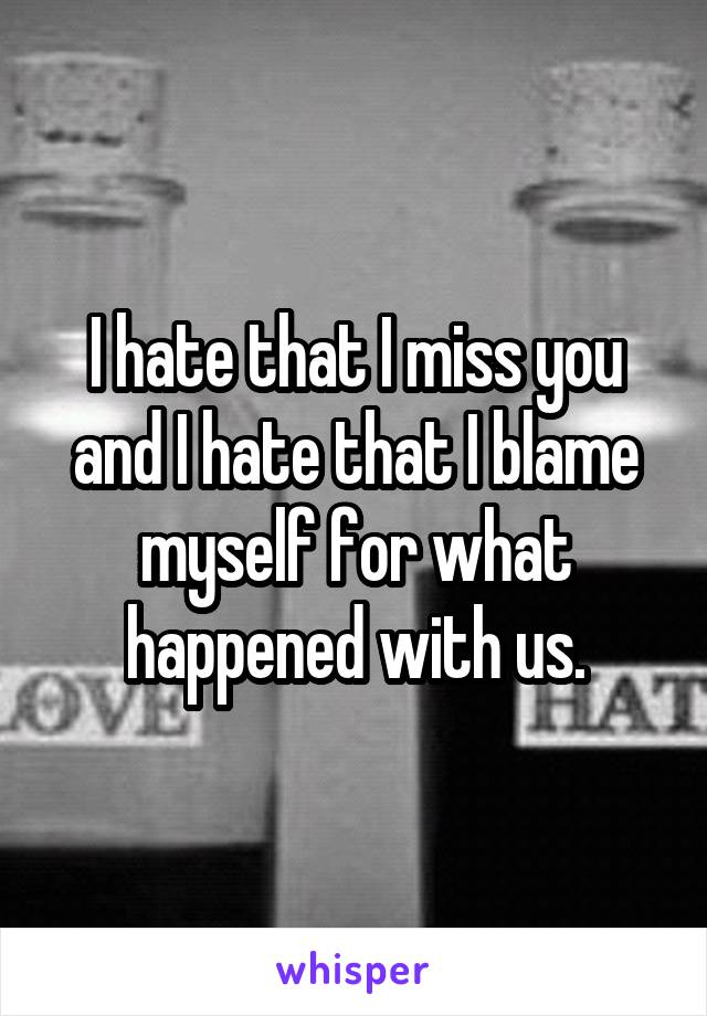 I hate that I miss you and I hate that I blame myself for what happened with us.