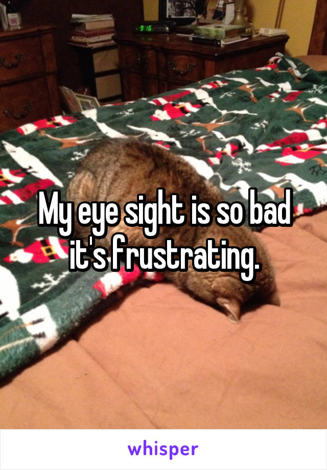 My eye sight is so bad it's frustrating.