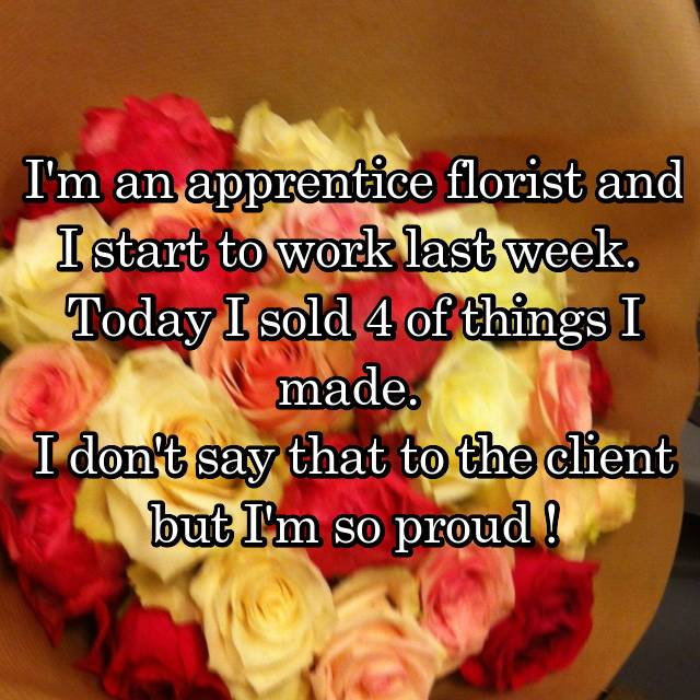 I'm an apprentice florist and I start to work last week.  Today I sold 4 of things I made.  I don't say that to the client but I'm so proud !
