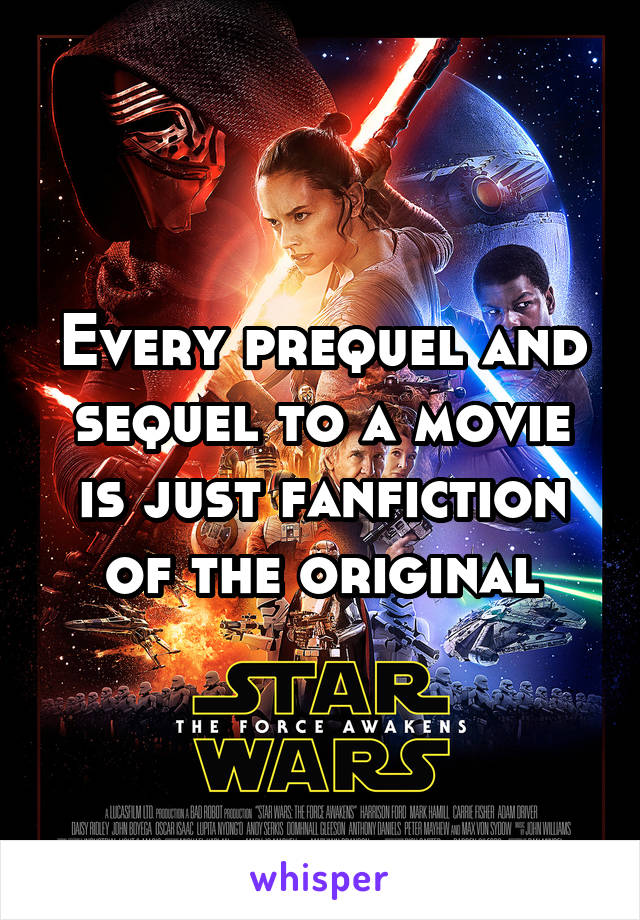 Every prequel and sequel to a movie is just fanfiction of the original