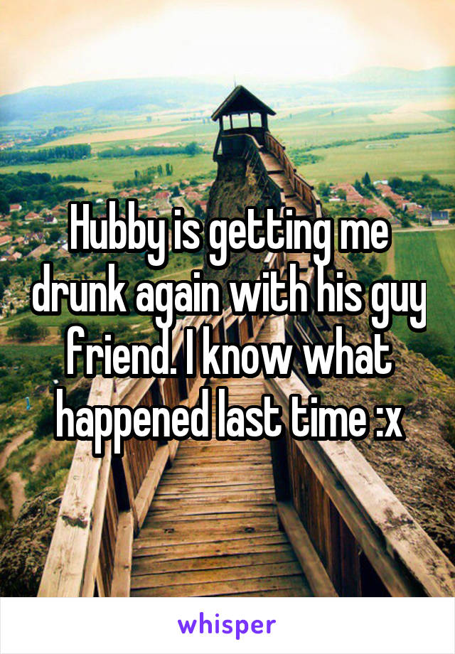 Hubby is getting me drunk again with his guy friend. I know what happened last time :x