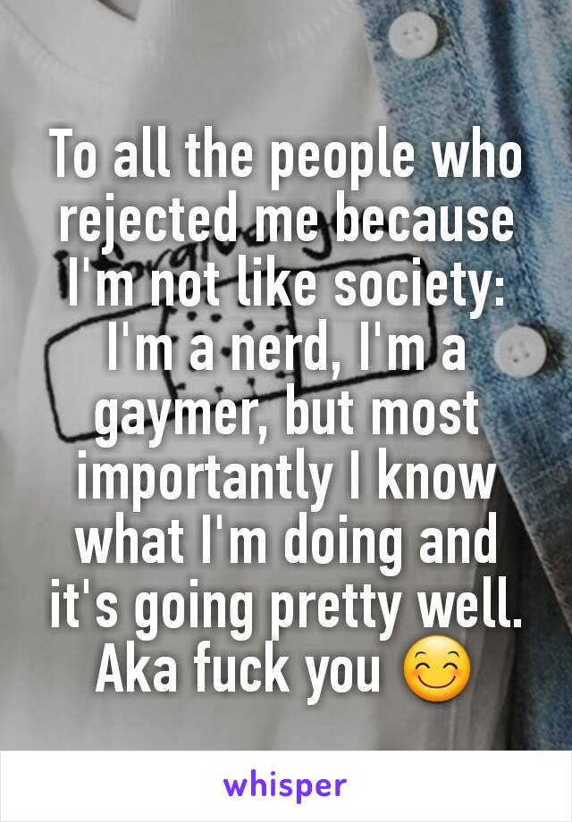 To all the people who rejected me because I'm not like society: I'm a nerd, I'm a gaymer, but most importantly I know what I'm doing and it's going pretty well. Aka fuck you 😊