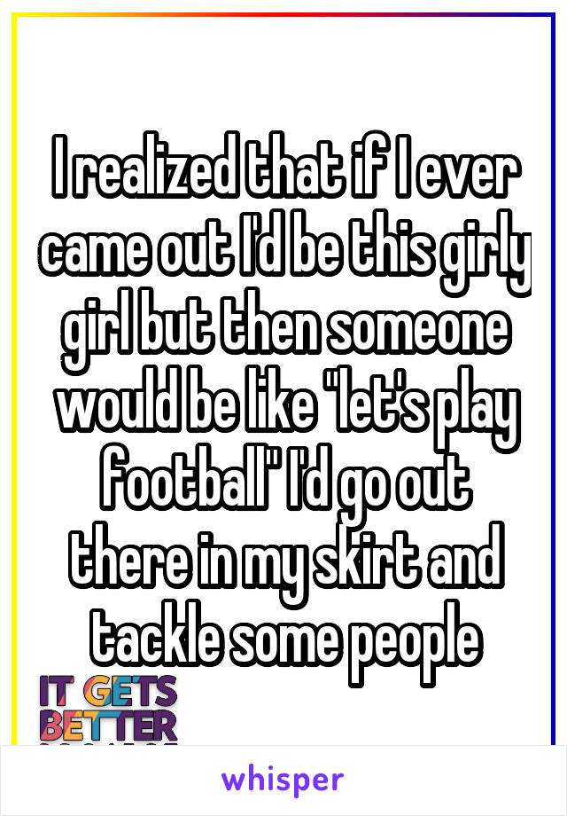 """I realized that if I ever came out I'd be this girly girl but then someone would be like """"let's play football"""" I'd go out there in my skirt and tackle some people"""