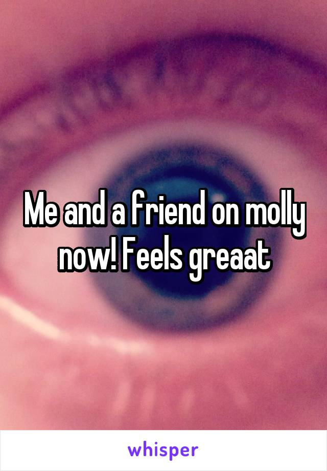 Me and a friend on molly now! Feels greaat