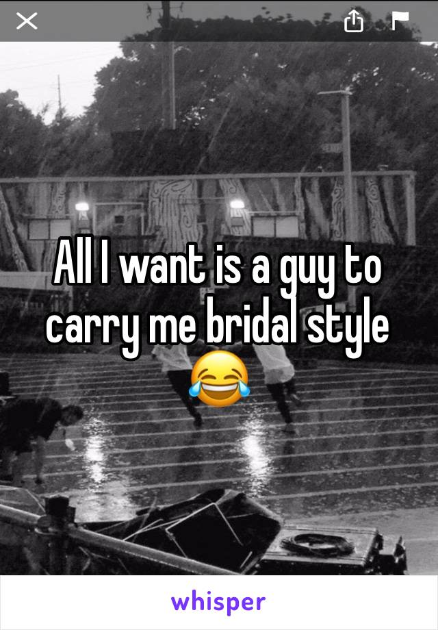 All I want is a guy to carry me bridal style 😂