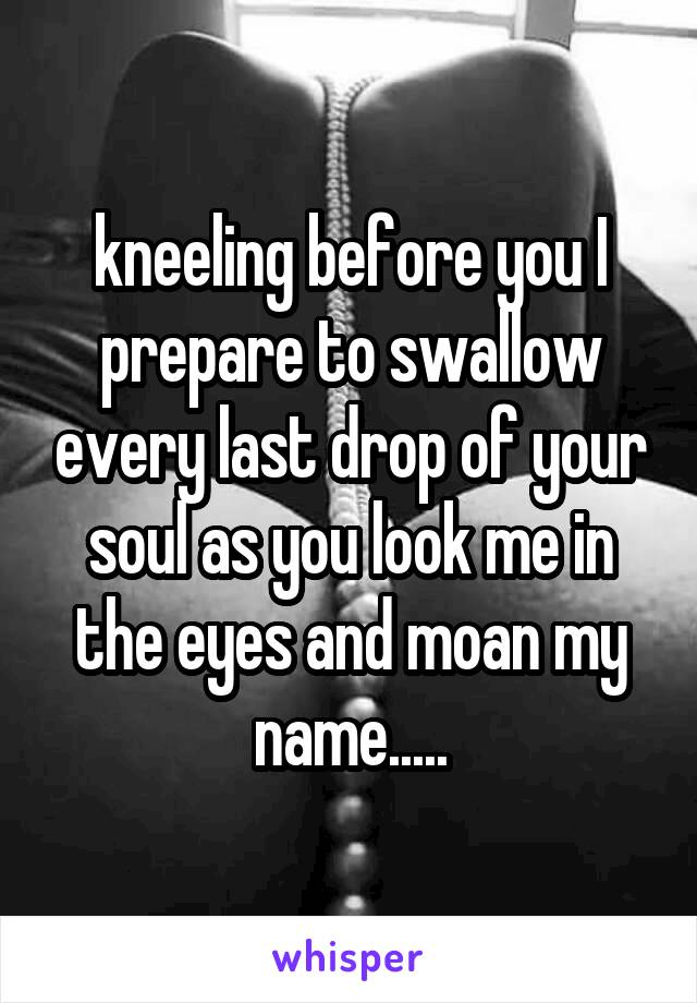kneeling before you I prepare to swallow every last drop of your soul as you look me in the eyes and moan my name.....