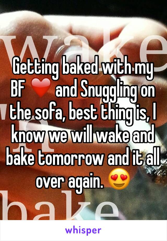 Getting baked with my BF ❤️ and Snuggling on the sofa, best thing is, I know we will wake and bake tomorrow and it all over again. 😍