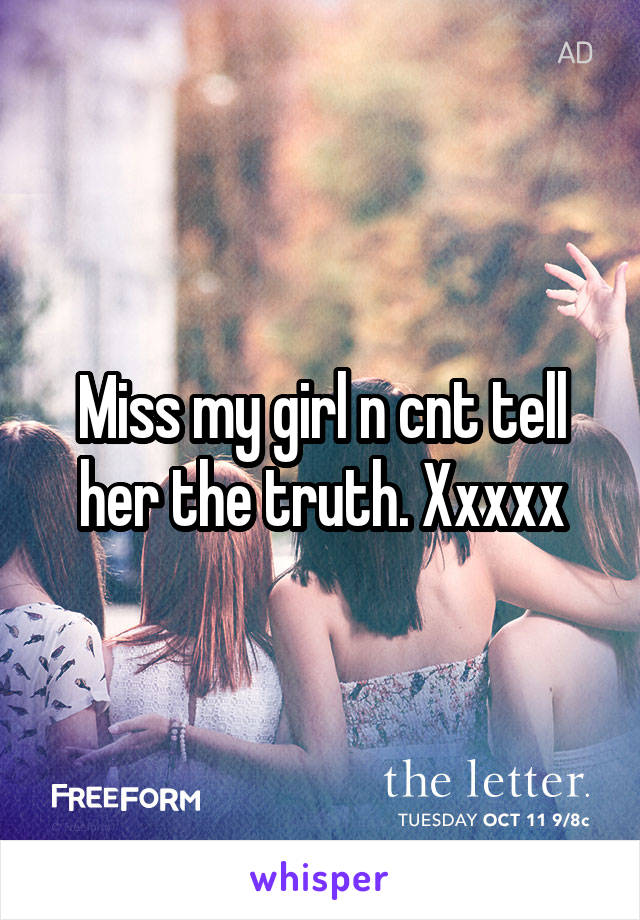 Miss my girl n cnt tell her the truth. Xxxxx