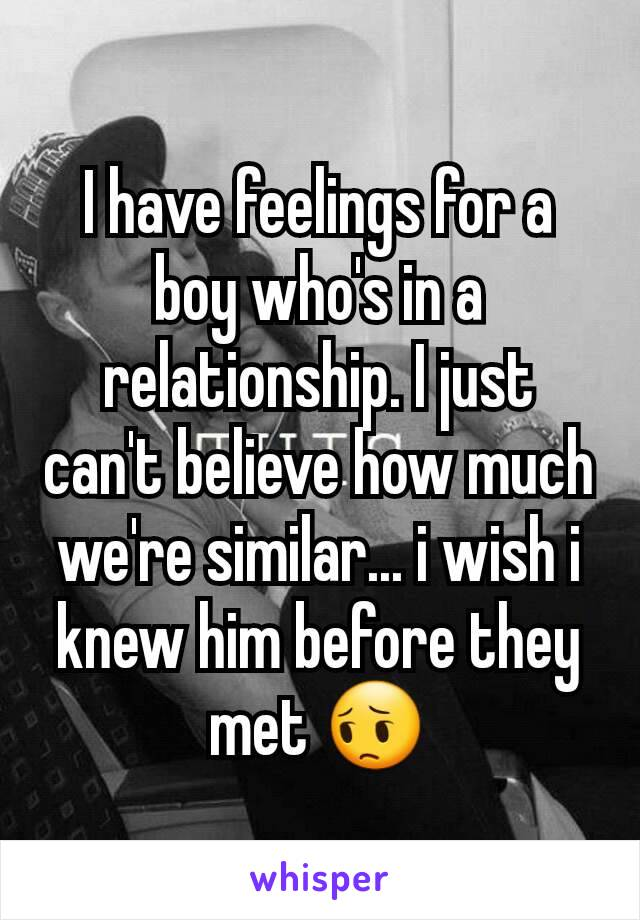 I have feelings for a boy who's in a relationship. I just can't believe how much we're similar... i wish i knew him before they met 😔