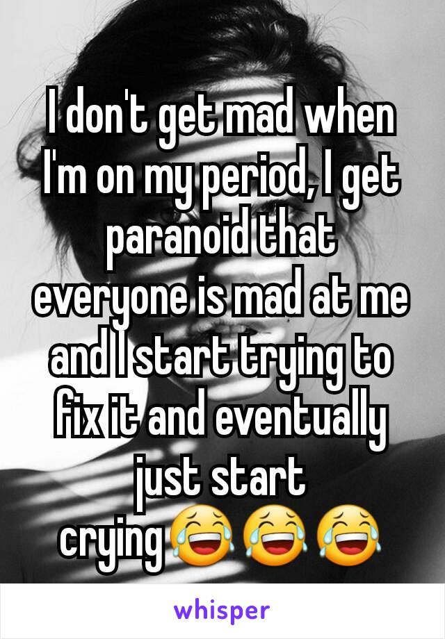 I don't get mad when I'm on my period, I get paranoid that everyone is mad at me and I start trying to fix it and eventually just start crying😂😂😂