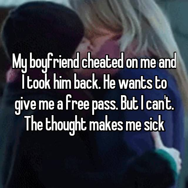 My boyfriend cheated on me and I took him back. He wants to give me a free pass. But I can't. The thought makes me sick
