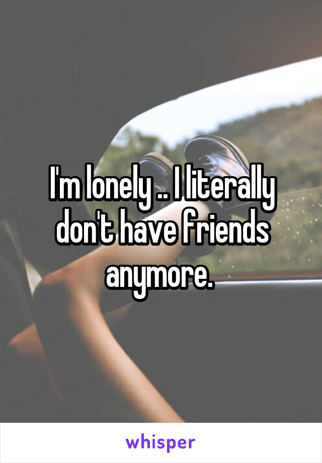 I'm lonely .. I literally don't have friends anymore.