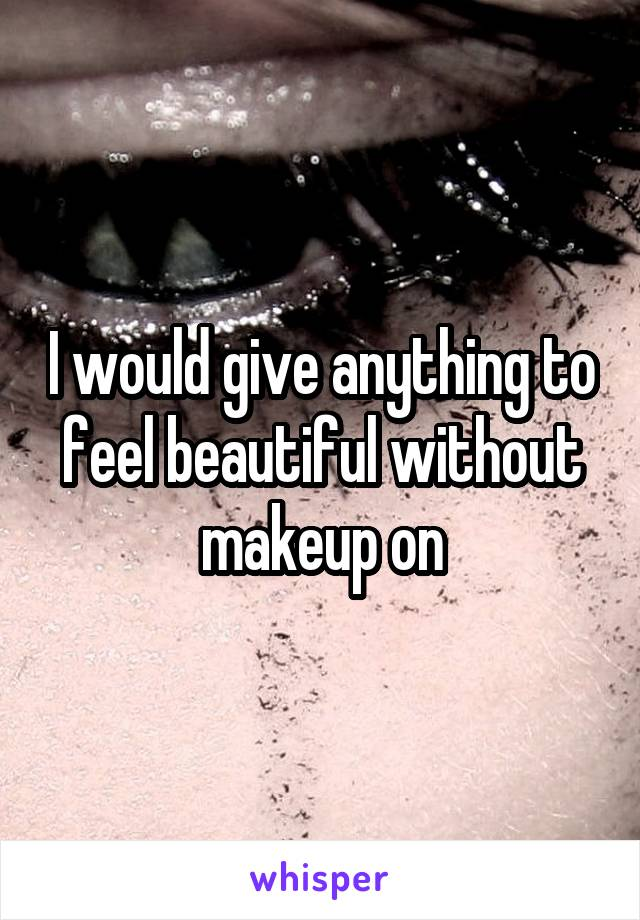 I would give anything to feel beautiful without makeup on