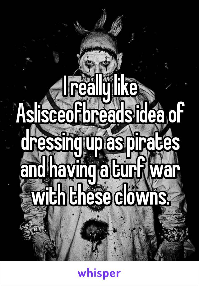 I really like Aslisceofbreads idea of dressing up as pirates and having a turf war with these clowns.