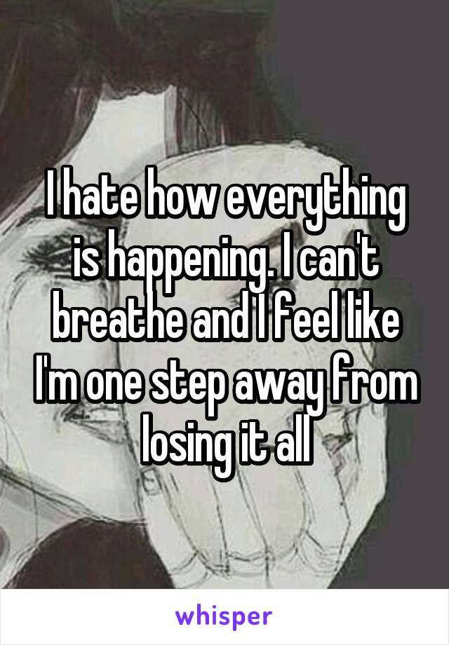I hate how everything is happening. I can't breathe and I feel like I'm one step away from losing it all