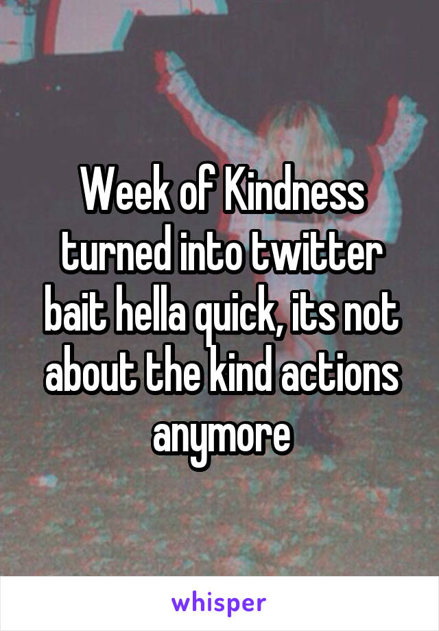Week of Kindness turned into twitter bait hella quick, its not about the kind actions anymore