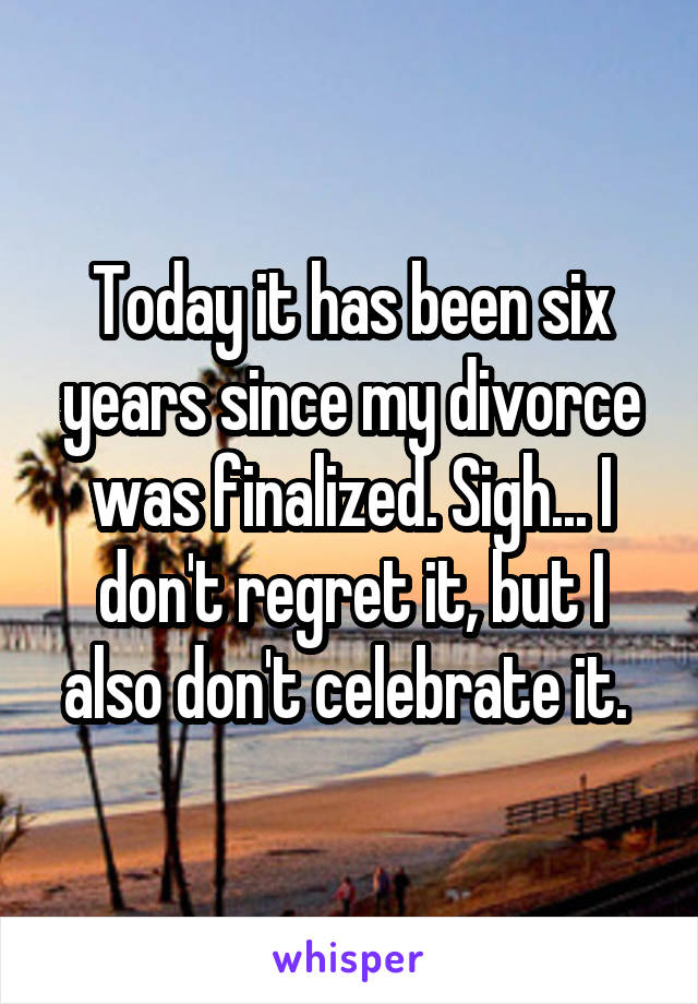 Today it has been six years since my divorce was finalized. Sigh... I don't regret it, but I also don't celebrate it.