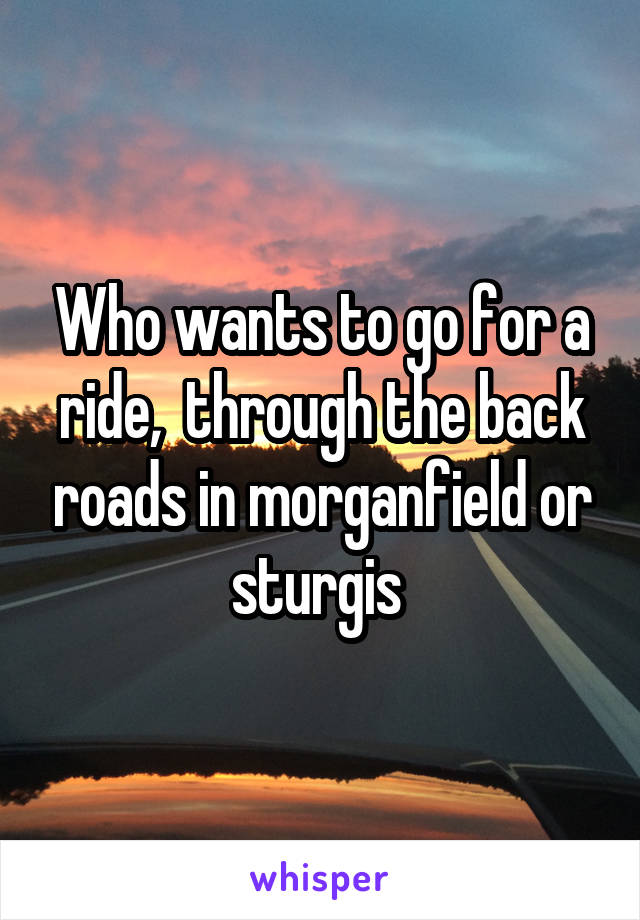 Who wants to go for a ride,  through the back roads in morganfield or sturgis