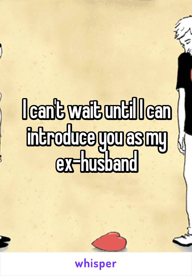 I can't wait until I can introduce you as my ex-husband
