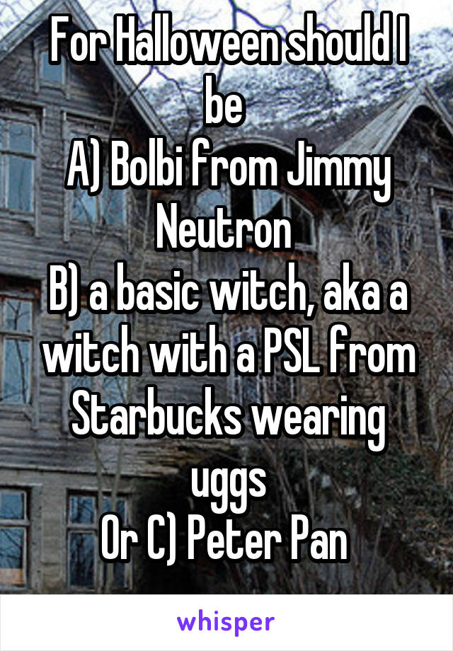For Halloween should I be  A) Bolbi from Jimmy Neutron  B) a basic witch, aka a witch with a PSL from Starbucks wearing uggs Or C) Peter Pan