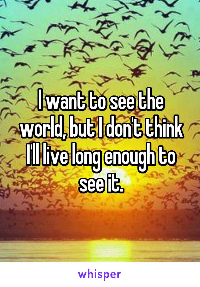 I want to see the world, but I don't think I'll live long enough to see it.
