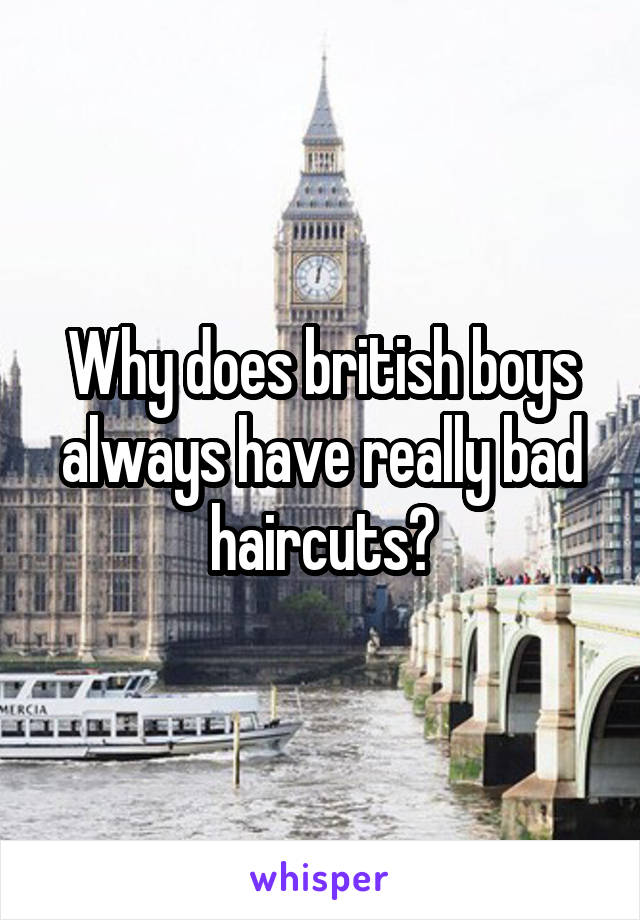 Why does british boys always have really bad haircuts?